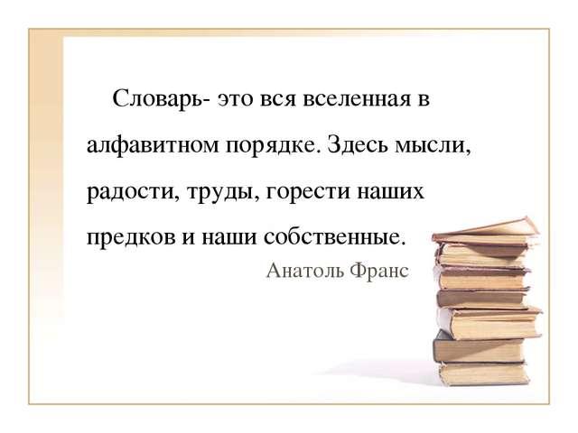 Словарь- это вся вселенная в алфавитном порядке. Здесь мысли, радости, труды...