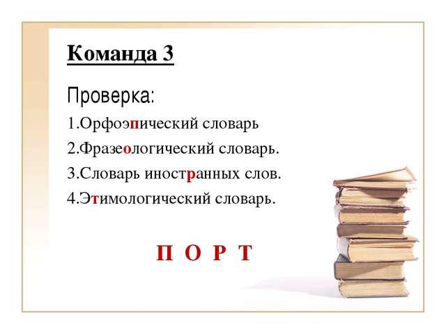 Команда 3 Проверка: 1.Орфоэпический словарь 2.Фразеологический словарь. 3.Сло...