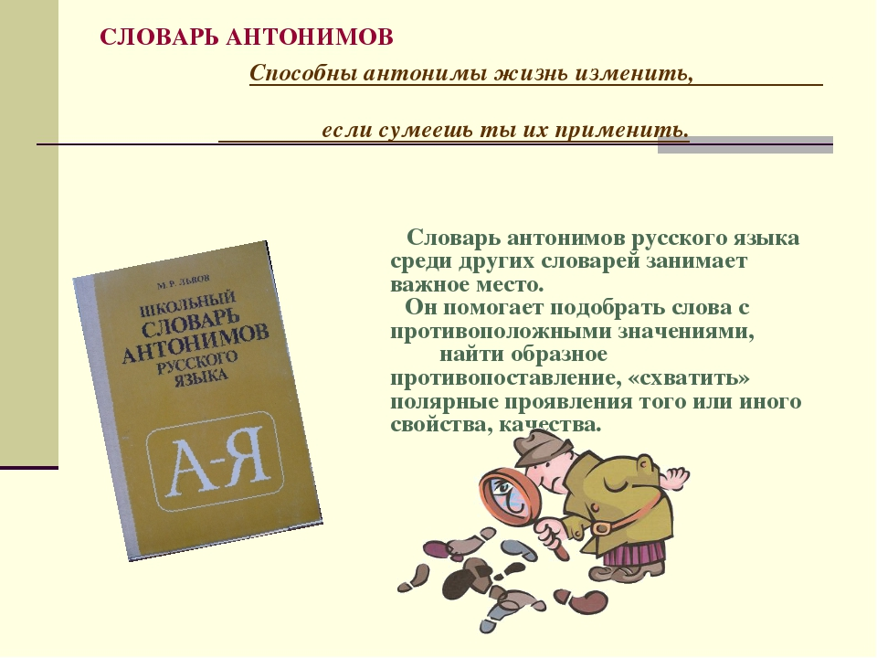 СЛОВАРЬ АНТОНИМОВ Способны антонимы жизнь изменить, если сумеешь ты их примен...