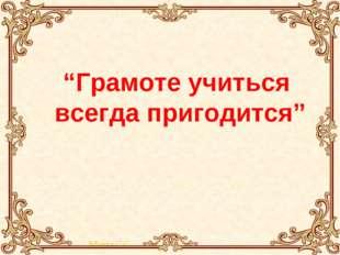 """""""Грамоте учиться всегда пригодится"""" Квитка С. С."""