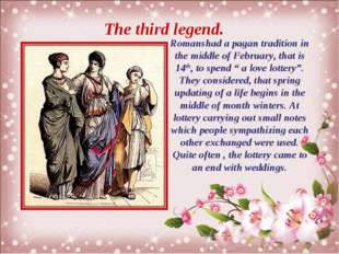 The third legend. Romanshad a pagan tradition in the middle of February, that