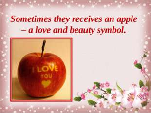 Sometimes they receives an apple – a love and beauty symbol.
