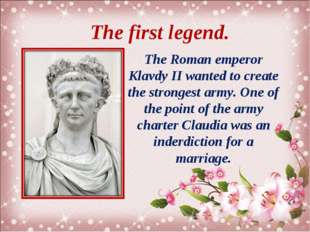 The first legend. The Roman emperor Klavdy II wanted to create the strongest