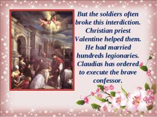 But the soldiers often broke this interdiction. Christian priest Valentine he