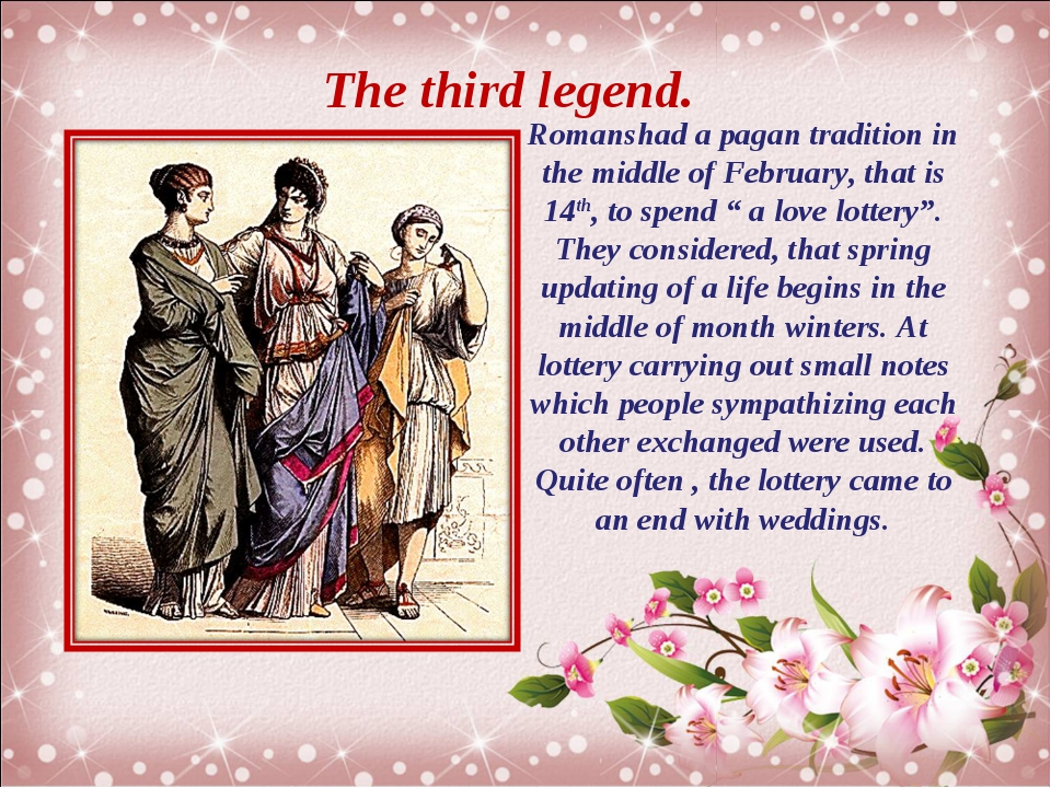 The third legend. Romanshad a pagan tradition in the middle of February, that...