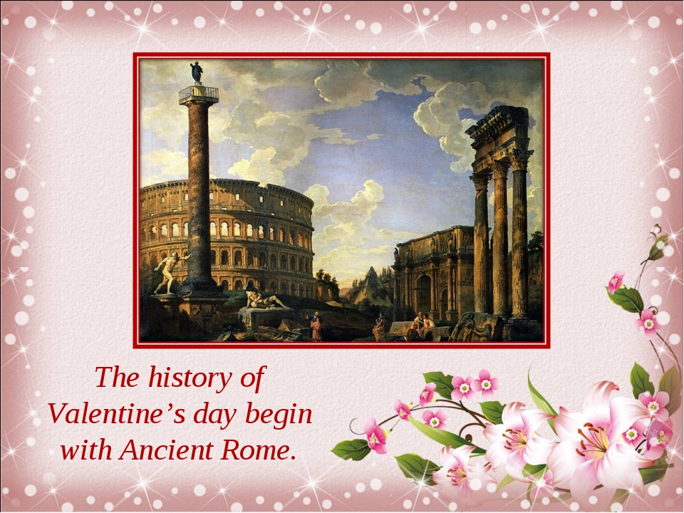 The history of Valentine's day begin with Ancient Rome.