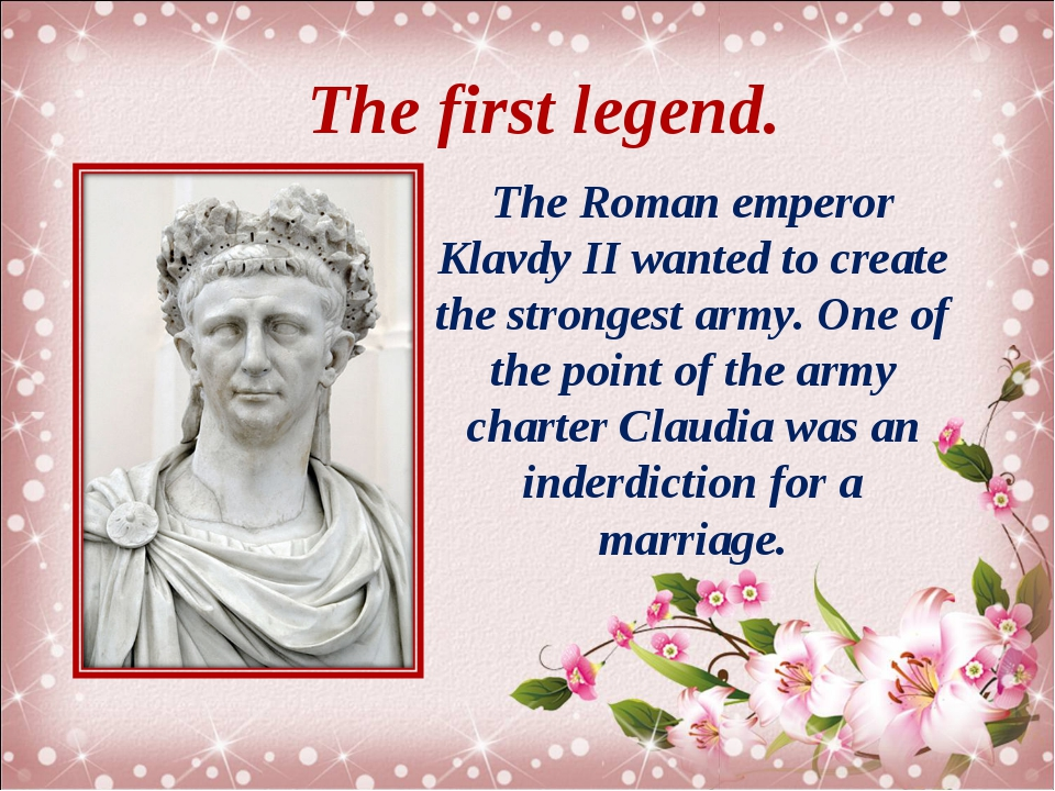 The first legend. The Roman emperor Klavdy II wanted to create the strongest...