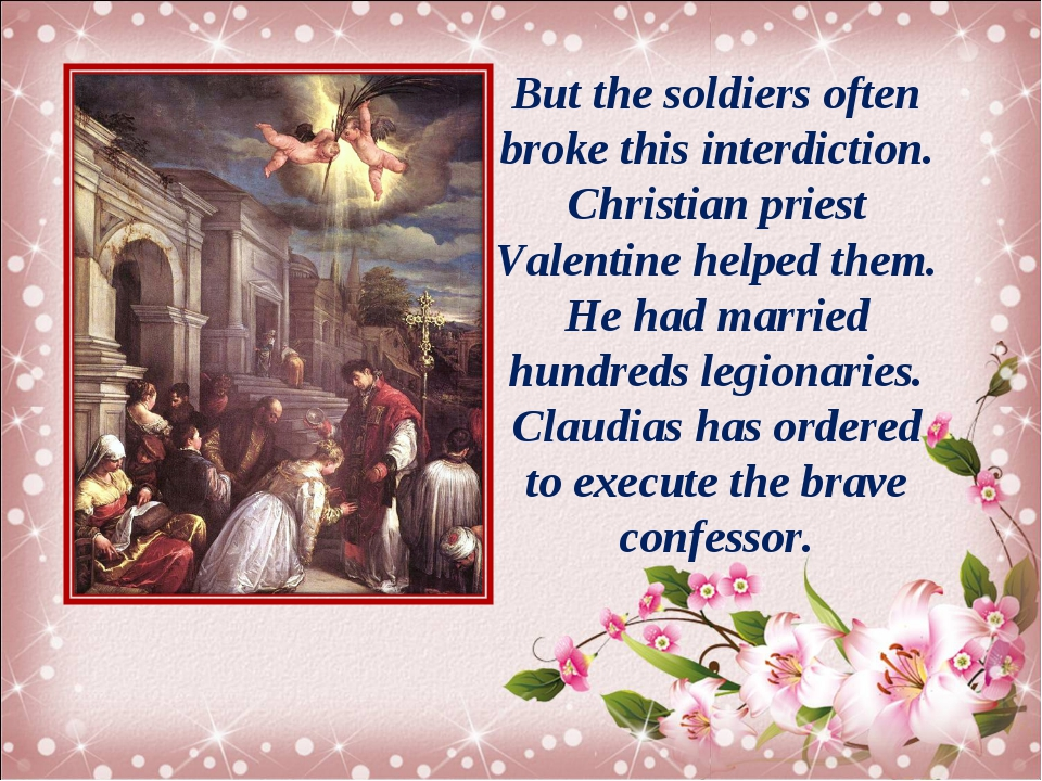 But the soldiers often broke this interdiction. Christian priest Valentine he...