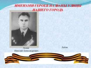 Лунин Николай Александрович ИМЕНАМИ ГЕРОЕВ НАЗВАНЫ УЛИЦЫ НАШЕГО ГОРОДА Лобов
