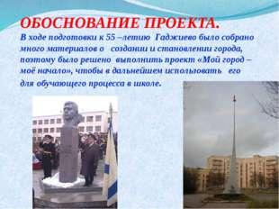 ОБОСНОВАНИЕ ПРОЕКТА. В ходе подготовки к 55 –летию Гаджиево было собрано мног