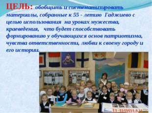 ЦЕЛЬ: обобщить и систематизировать материалы, собранные к 55 - летию Гаджиево