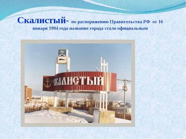 Скалистый- по распоряжению Правительства РФ от 16 января 1994 года название г...