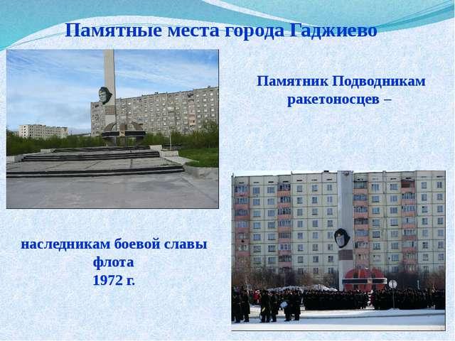 Памятные места города Гаджиево Памятник Подводникам ракетоносцев – наследника...