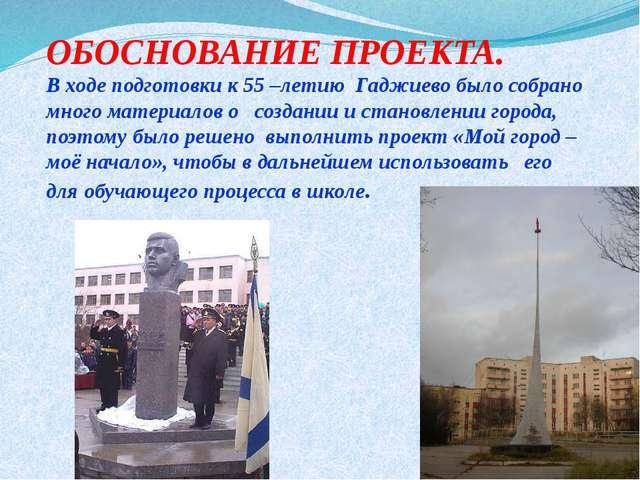 ОБОСНОВАНИЕ ПРОЕКТА. В ходе подготовки к 55 –летию Гаджиево было собрано мног...