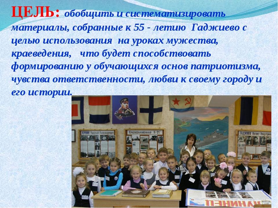 ЦЕЛЬ: обобщить и систематизировать материалы, собранные к 55 - летию Гаджиево...