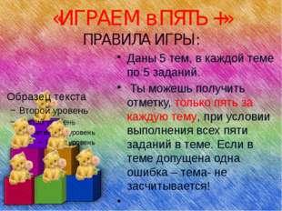 «ИГРАЕМ в ПЯТЬ +» ПРАВИЛА ИГРЫ: Даны 5 тем, в каждой теме по 5 заданий. Ты мо