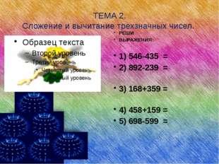 ТЕМА 2. Сложение и вычитание трехзначных чисел. РЕШИ ВЫРАЖЕНИЯ: 1) 546-435 =