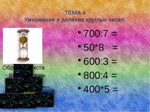 ТЕМА 4 Умножение и деление круглых чисел. 700:7 = 50*8 = 600:3 = 800:4 = 400