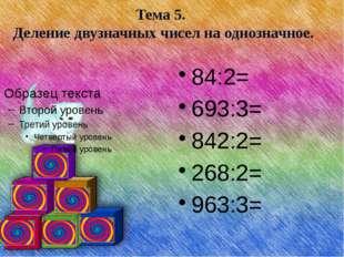 Тема 5. Деление двузначных чисел на однозначное. 84:2= 693:3= 842:2= 268:2=