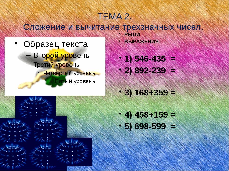 ТЕМА 2. Сложение и вычитание трехзначных чисел. РЕШИ ВЫРАЖЕНИЯ: 1) 546-435 =...
