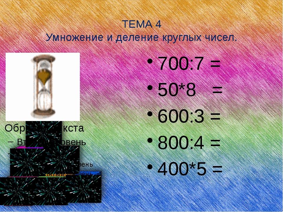 ТЕМА 4 Умножение и деление круглых чисел. 700:7 = 50*8 = 600:3 = 800:4 = 400...