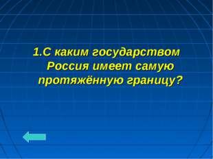 1.С каким государством Россия имеет самую протяжённую границу?