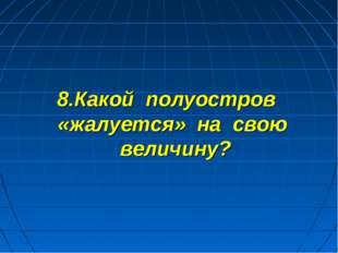 8.Какой полуостров «жалуется» на свою величину?