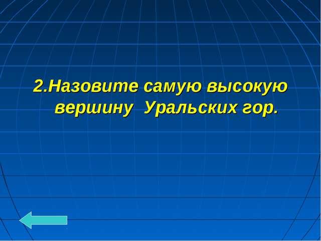 2.Назовите самую высокую вершину Уральских гор.