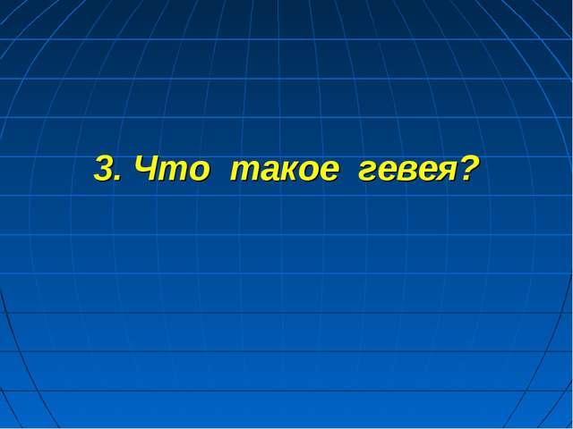 3. Что такое гевея?