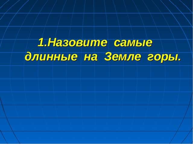 1.Назовите самые длинные на Земле горы.