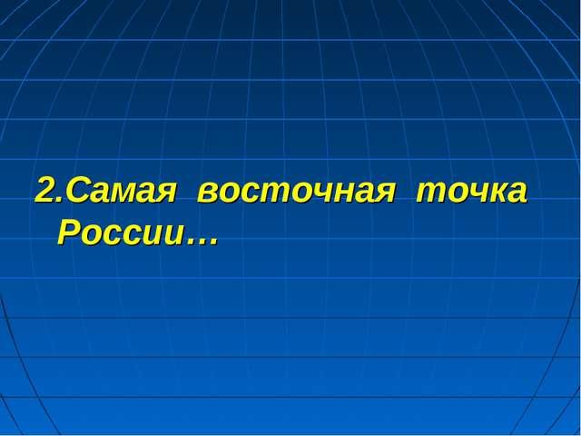2.Самая восточная точка России…