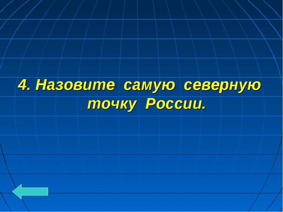 4. Назовите самую северную точку России.