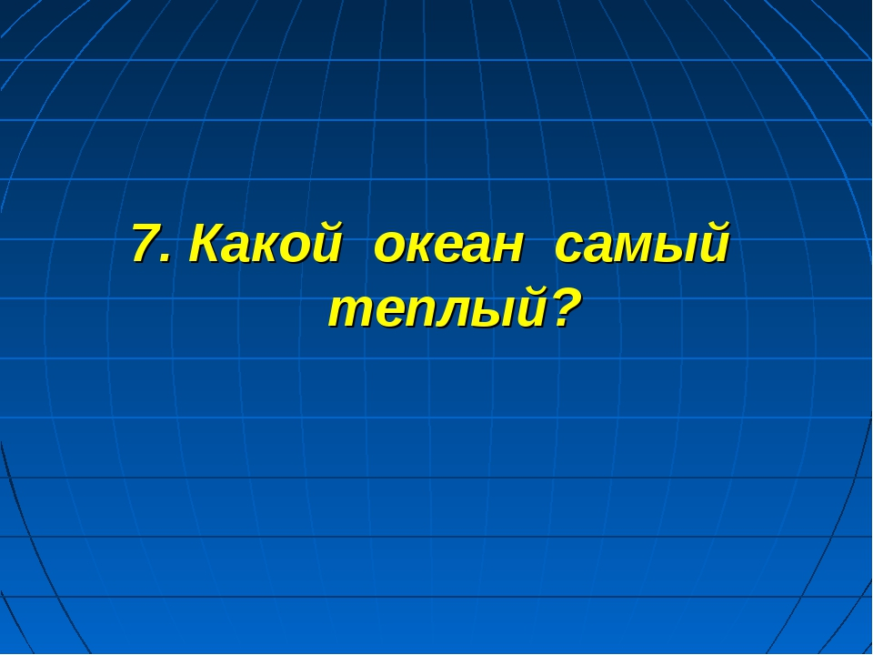 7. Какой океан самый теплый?