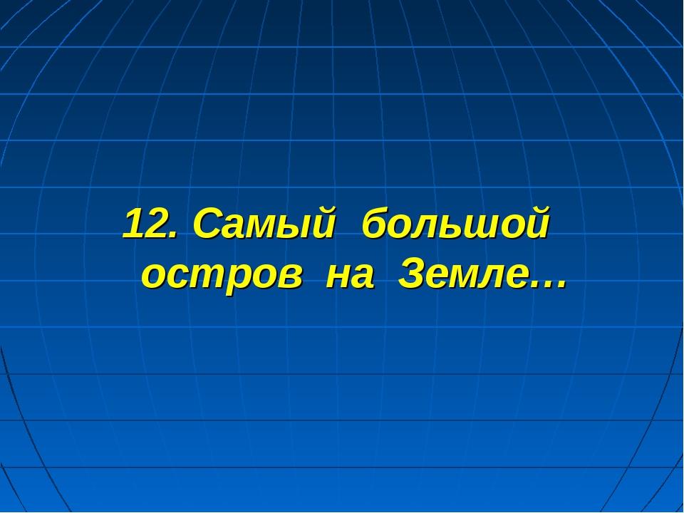 12. Самый большой остров на Земле…