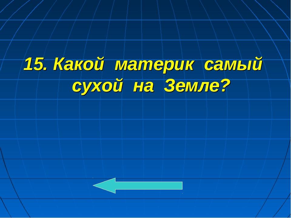 15. Какой материк самый сухой на Земле?