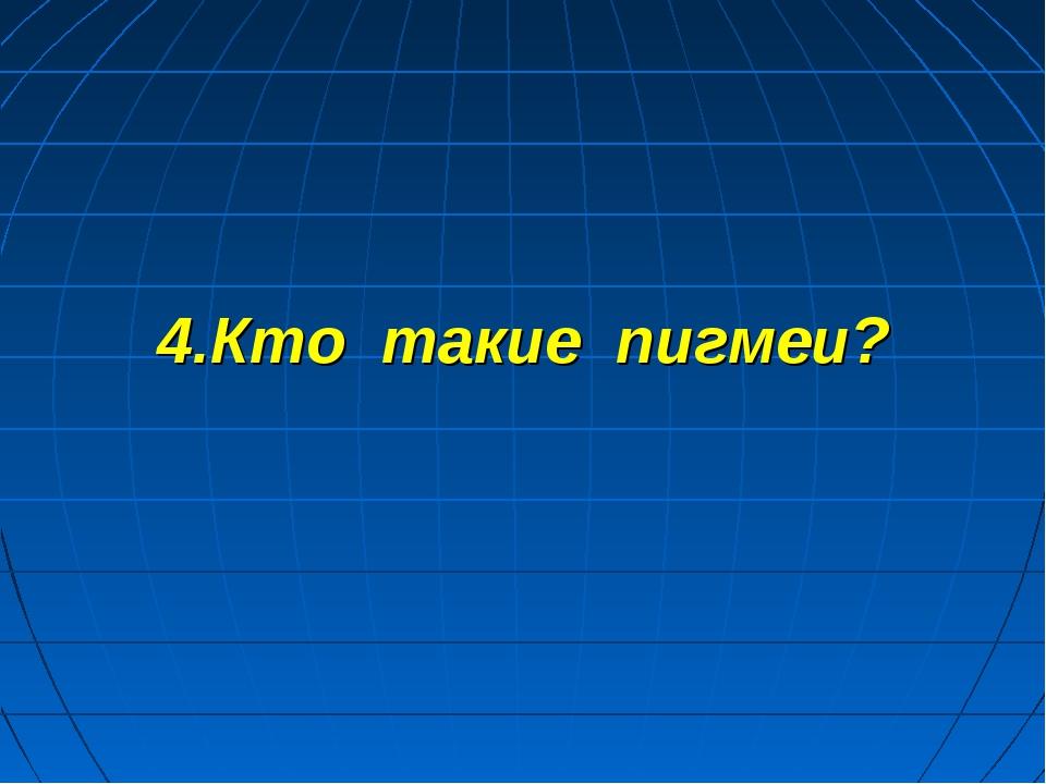 4.Кто такие пигмеи?
