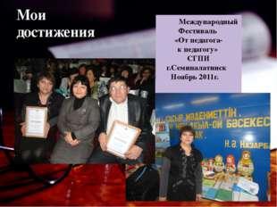 Мои достижения Международный Фестиваль «От педагога- к педагогу» СГПИ г.Семип