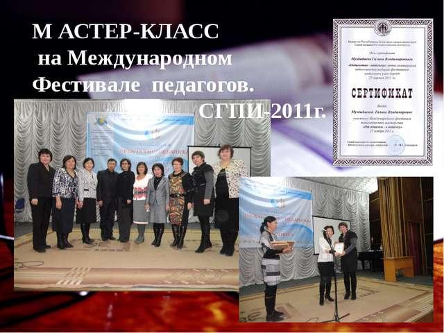 М АСТЕР-КЛАСС на Международном Фестивале педагогов. СГПИ-2011г.