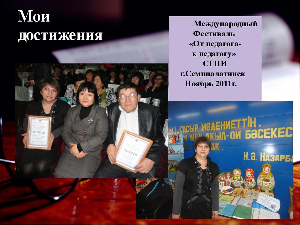 Мои достижения Международный Фестиваль «От педагога- к педагогу» СГПИ г.Семип...