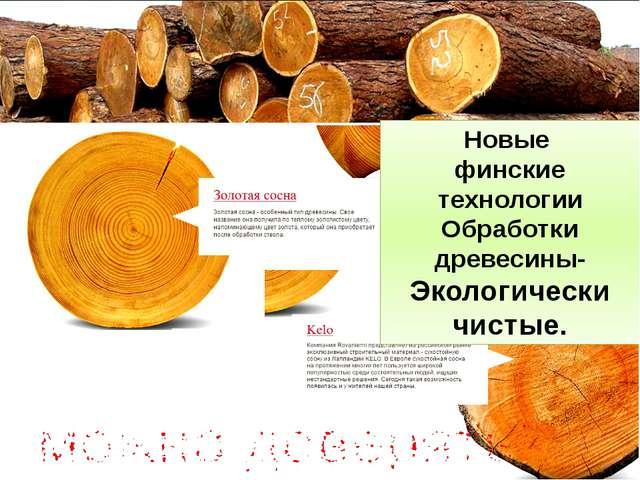 Новые финские технологии Обработки древесины- Экологически чистые.
