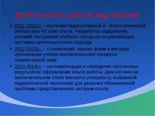 Длительность работы над опытом: 2011-2012г.г. – изучение педагогической и пси
