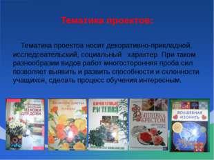 Тематика проектов: Тематика проектов носит декоративно-прикладной, исследоват