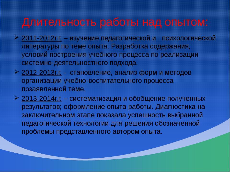 Длительность работы над опытом: 2011-2012г.г. – изучение педагогической и пси...