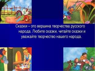 Сказки – это вершина творчества русского народа. Любите сказки, читайте сказк