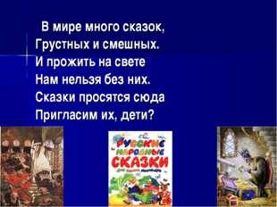 В мире много сказок, Грустных и смешных. И прожить на свете Нам нельзя без н