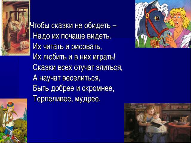Чтобы сказки не обидеть – Надо их почаще видеть. Их читать и рисовать, Их...