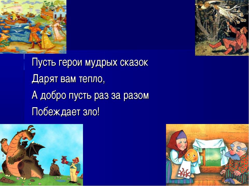 Пусть герои мудрых сказок Дарят вам тепло, А добро пусть раз за разом Побежда...