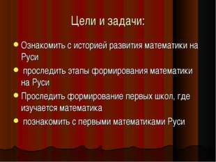 Цели и задачи: Ознакомить с историей развития математики на Руси проследить э