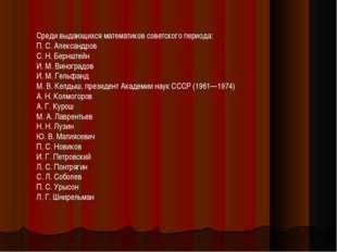 Среди выдающихся математиков советского периода: П. С. Александров С. Н. Берн