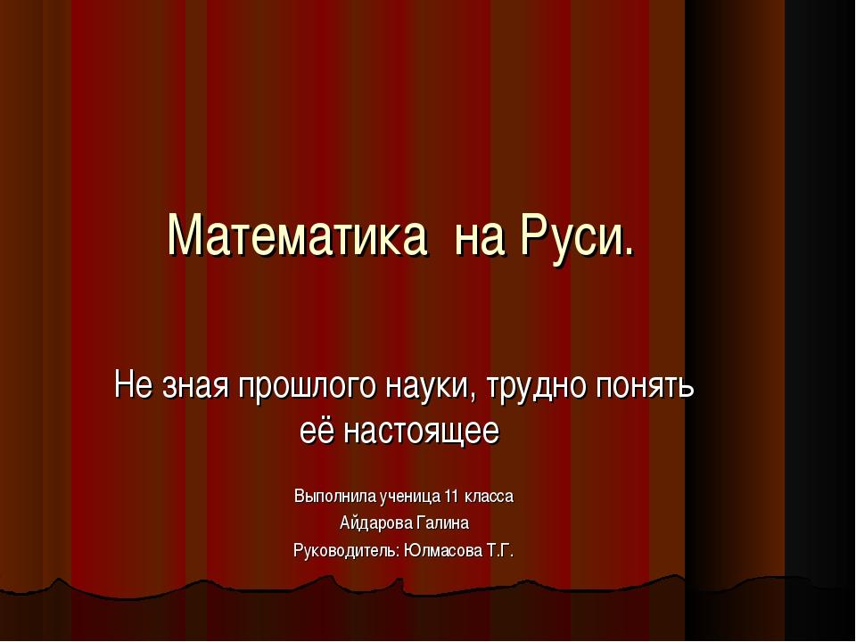 Математика на Руси. Не зная прошлого науки, трудно понять её настоящее Выполн...